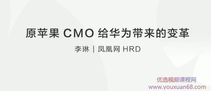 李琳原苹果CMO给华为带来的变革【人才变革】课程教学